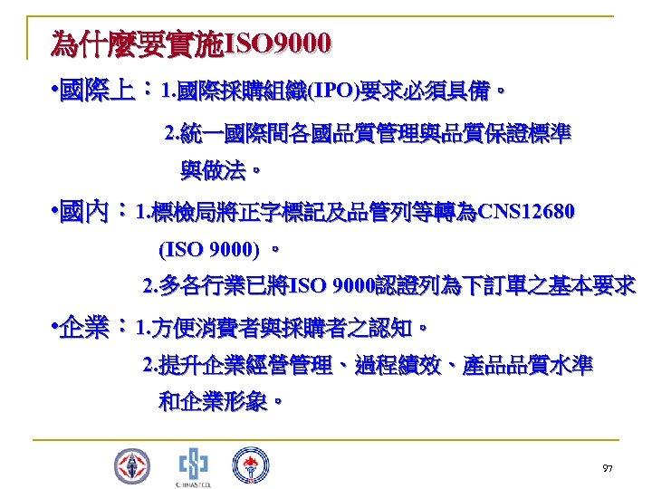 為什麼要實施ISO 9000 • 國際上: 1. 國際採購組織(IPO)要求必須具備。 2. 統一國際間各國品質管理與品質保證標準 與做法。 • 國內: 1. 標檢局將正字標記及品管列等轉為CNS 12680