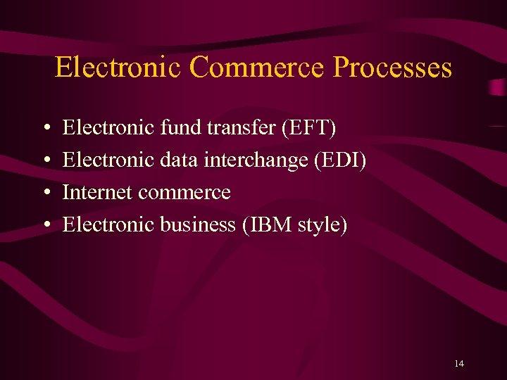 Electronic Commerce Processes • • Electronic fund transfer (EFT) Electronic data interchange (EDI) Internet