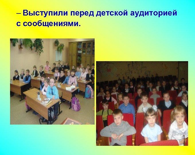 – Выступили перед детской аудиторией с сообщениями. –