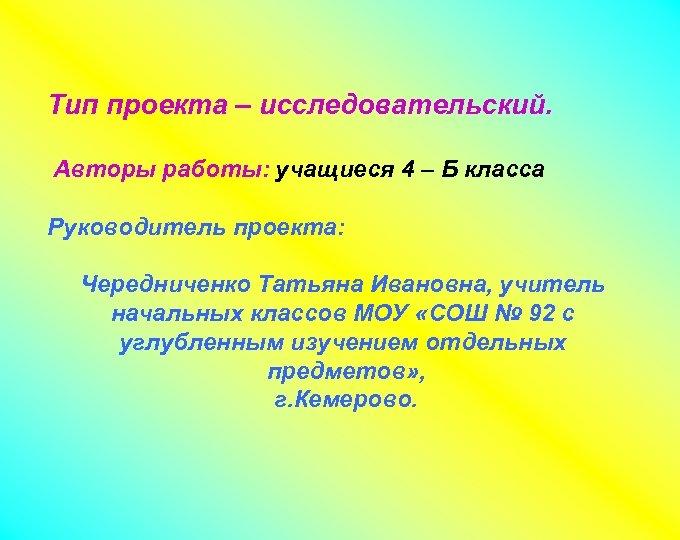 Тип проекта – исследовательский. Авторы работы: учащиеся 4 – Б класса Руководитель проекта: Чередниченко