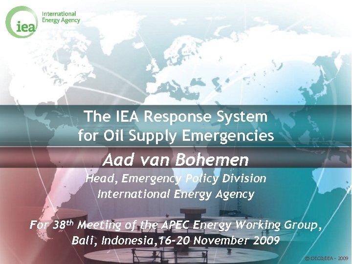 The IEA Response System for Oil Supply Emergencies Aad van Bohemen Head, Emergency Policy