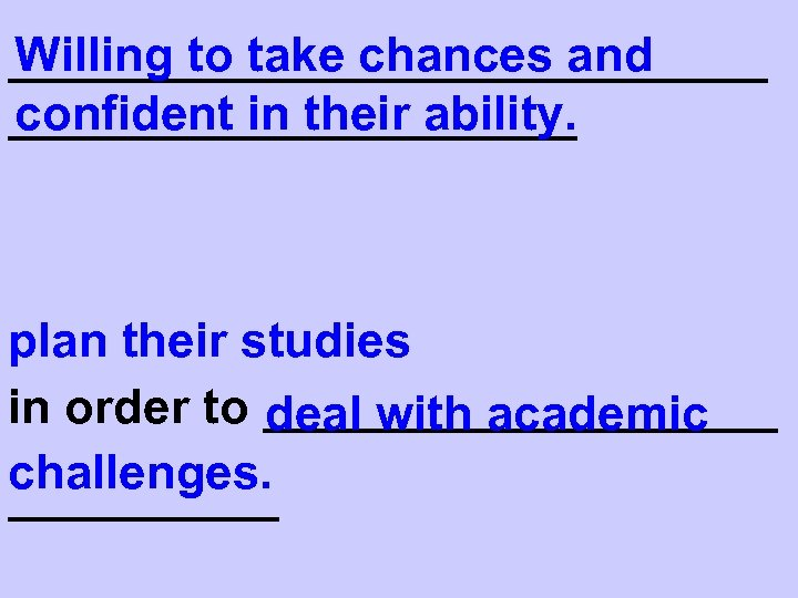 Willing to take chances and ______________ confident in their ability. ___________ plan their studies