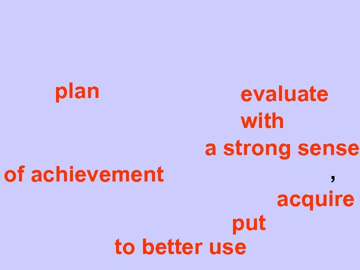 plan evaluate with a strong sense , of achievement acquire put to better use