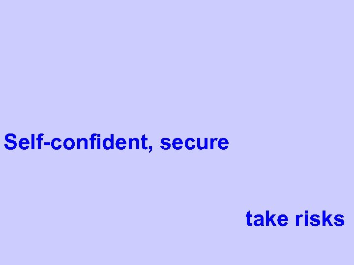 Self-confident, secure take risks