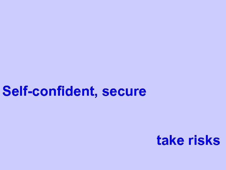 Self-confident, secure take risks