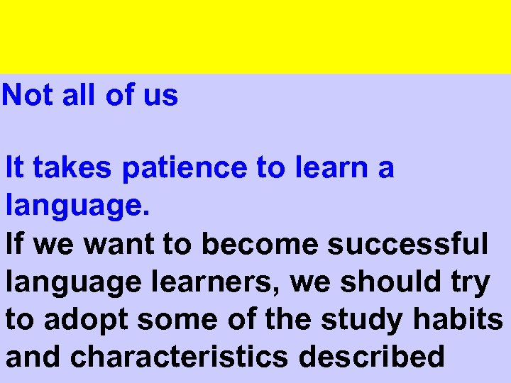 Not all of us It takes patience to learn a language. If we want