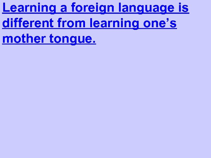 Learning a foreign language is different from learning one's mother tongue.