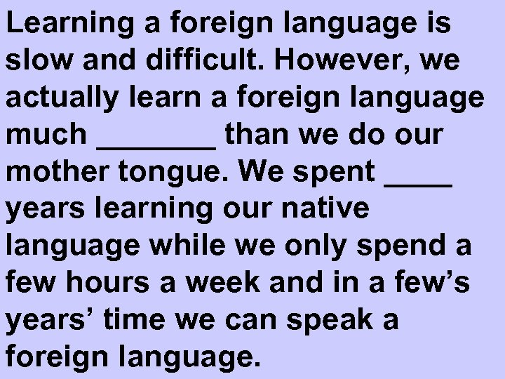 Learning a foreign language is slow and difficult. However, we actually learn a foreign