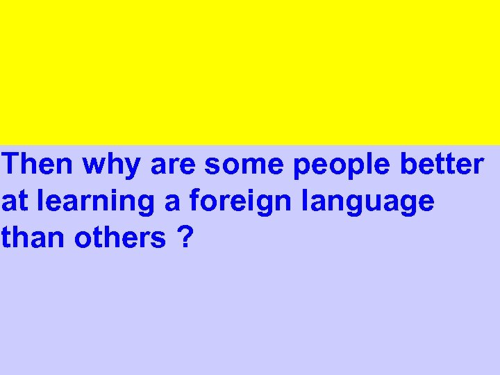 Then why are some people better at learning a foreign language than others ?