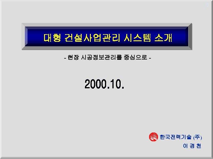 1 대형 건설사업관리 시스템 소개 - 현장 시공정보관리를 중심으로 - 한국전력기술 (주) 이경천
