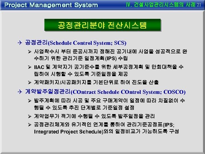 21 공정관리분야 전산시스템 Q 공정관리(Schedule Control System; SCS) Ø 사업착수시 부터 준공시까지 정해진 공기내에