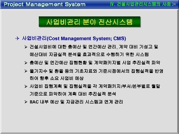 24 사업비관리 분야 전산시스템 Q 사업비관리(Cost Management System; CMS) Ø 건설사업비에 대한 총예산 및