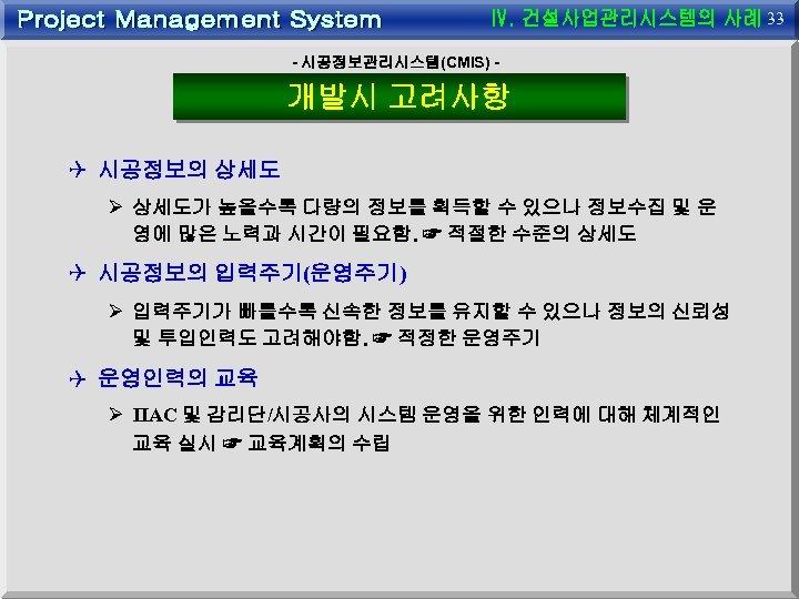33 - 시공정보관리시스템(CMIS) - 개발시 고려사항 Q 시공정보의 상세도 Ø 상세도가 높을수록 다량의 정보를