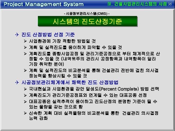 36 - 시공정보관리시스템(CMIS) - 시스템의 진도산정기준 Q 진도 산정방법 선정 기준 Ø 사업환경에 가장