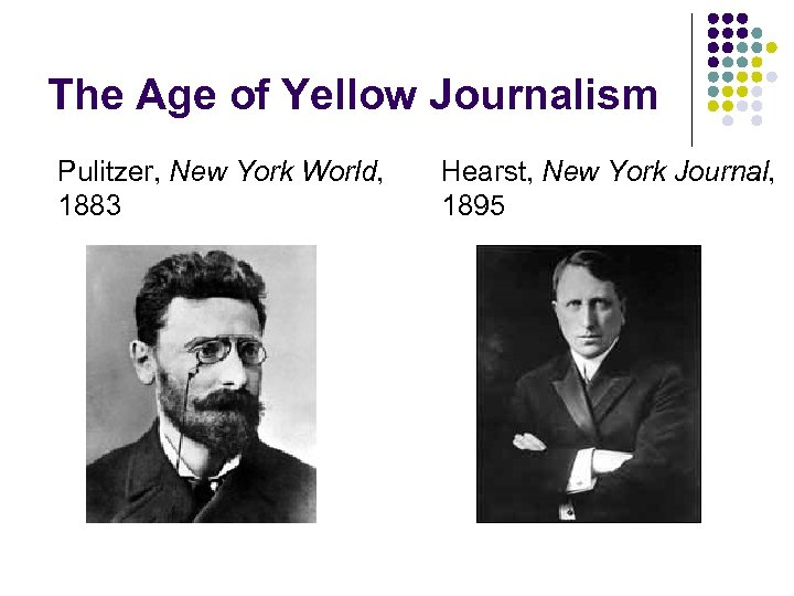 The Age of Yellow Journalism Pulitzer, New York World, 1883 Hearst, New York Journal,