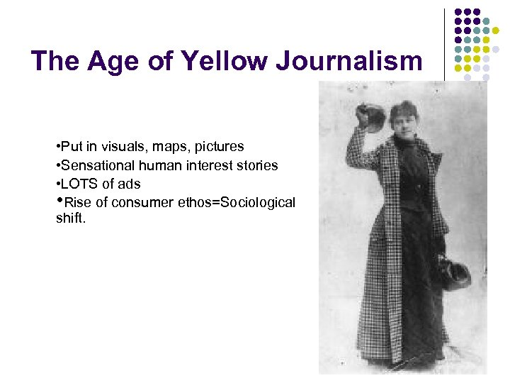 The Age of Yellow Journalism • Put in visuals, maps, pictures • Sensational human