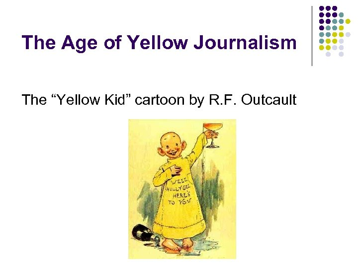 """The Age of Yellow Journalism The """"Yellow Kid"""" cartoon by R. F. Outcault"""