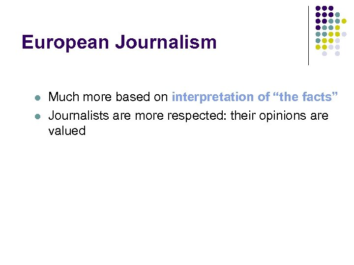 """European Journalism l l Much more based on interpretation of """"the facts"""" Journalists are"""