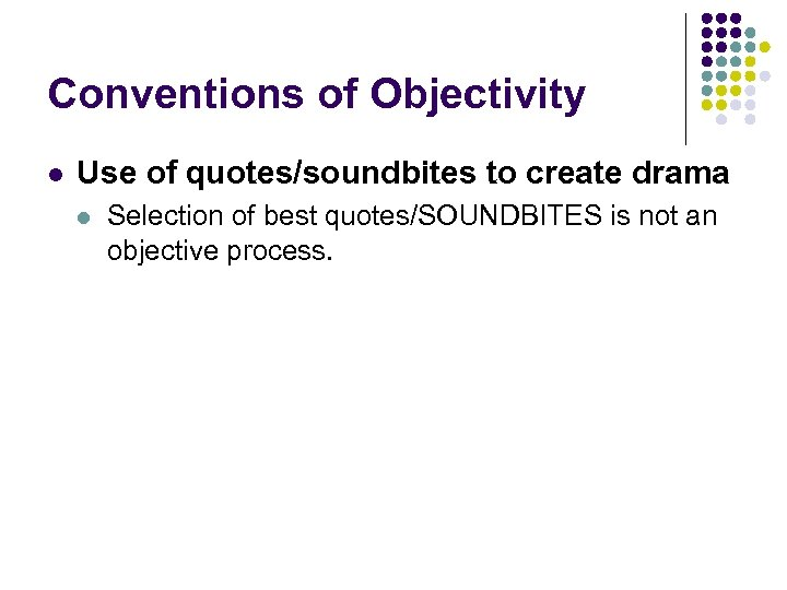 Conventions of Objectivity l Use of quotes/soundbites to create drama l Selection of best