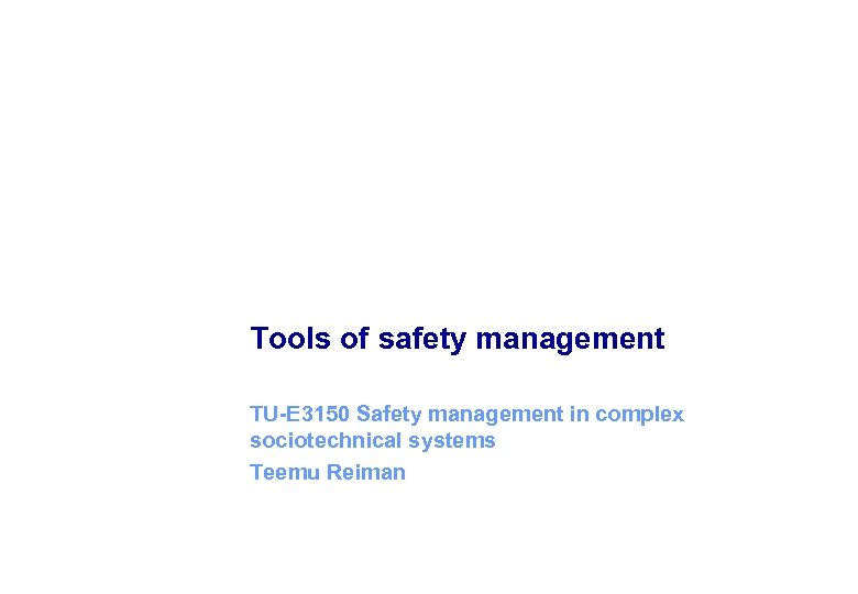 Tools of safety management TU-E 3150 Safety management in complex sociotechnical systems Teemu Reiman