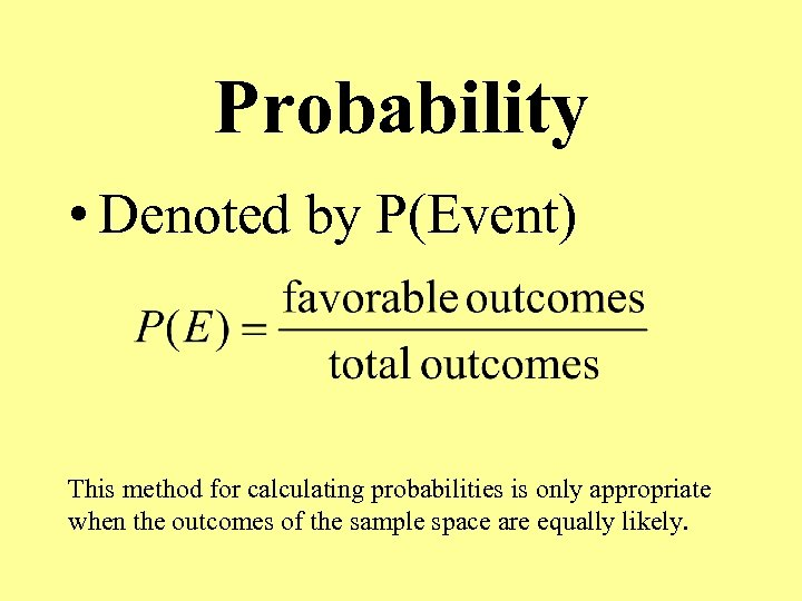 Probability • Denoted by P(Event) This method for calculating probabilities is only appropriate when