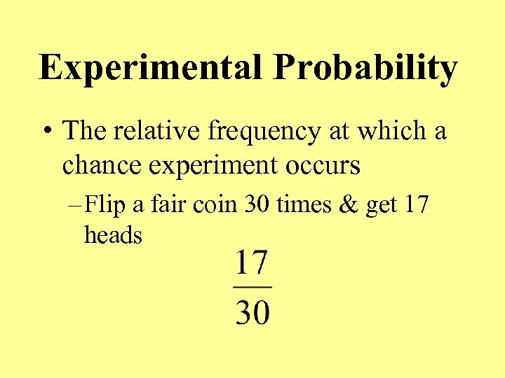 Experimental Probability • The relative frequency at which a chance experiment occurs – Flip