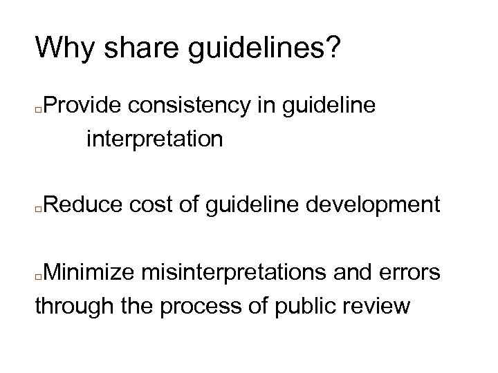 Why share guidelines? □ □ Provide consistency in guideline interpretation Reduce cost of guideline