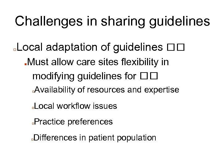 Challenges in sharing guidelines □ Local adaptation of guidelines ■ Must allow care sites