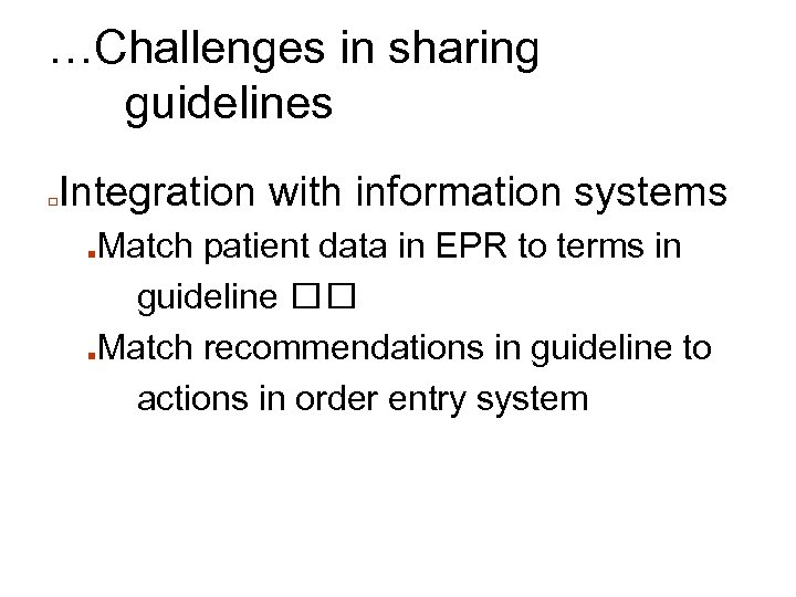 …Challenges in sharing guidelines □ Integration with information systems Match patient data in EPR