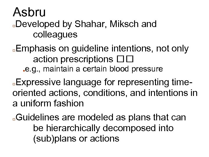 Asbru Developed by Shahar, Miksch and colleagues □Emphasis on guideline intentions, not only action