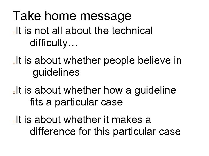 Take home message □ □ It is not all about the technical difficulty… It