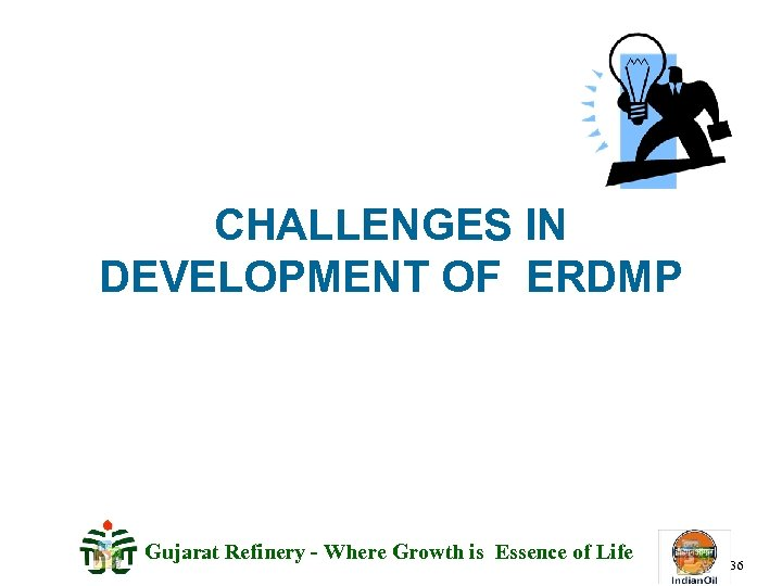 CHALLENGES IN DEVELOPMENT OF ERDMP Gujarat Refinery - Where Growth is Essence of Life