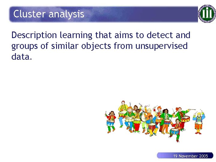 Cluster analysis Description learning that aims to detect and groups of similar objects from