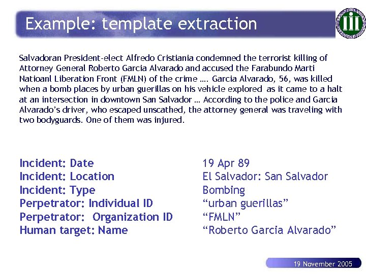 Example: template extraction Salvadoran President-elect Alfredo Cristiania condemned the terrorist killing of Attorney General