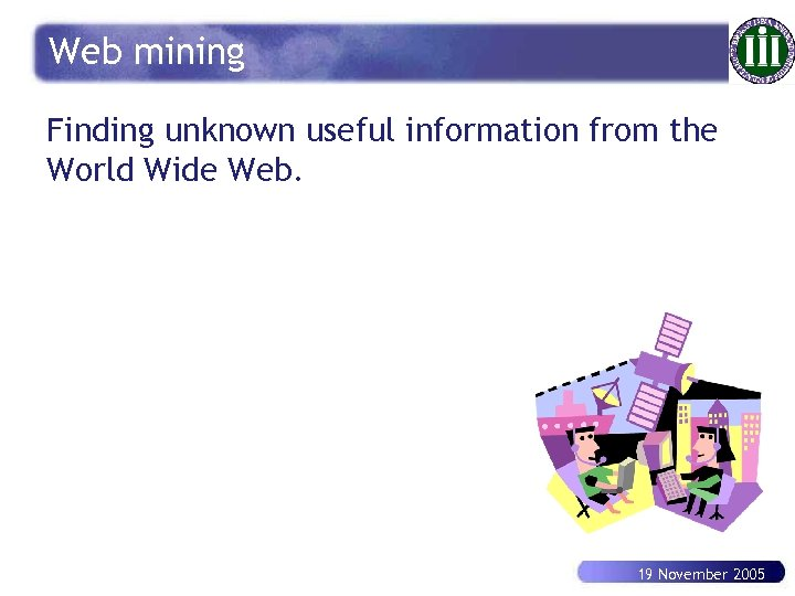 Web mining Finding unknown useful information from the World Wide Web. 19 November 2005