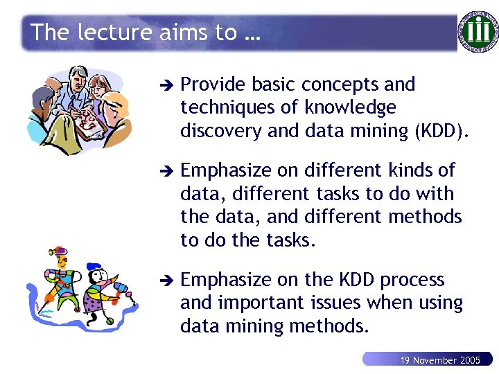 The lecture aims to … è Provide basic concepts and techniques of knowledge discovery