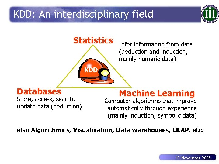 KDD: An interdisciplinary field Statistics Infer information from data (deduction and induction, mainly numeric