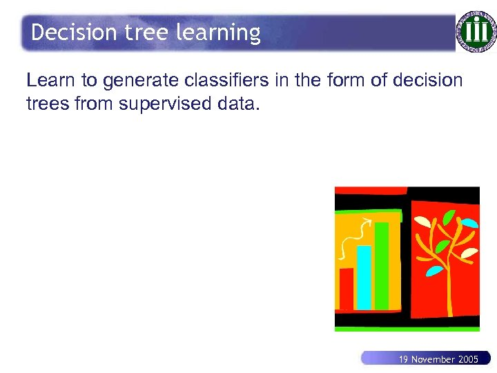 Decision tree learning Learn to generate classifiers in the form of decision trees from