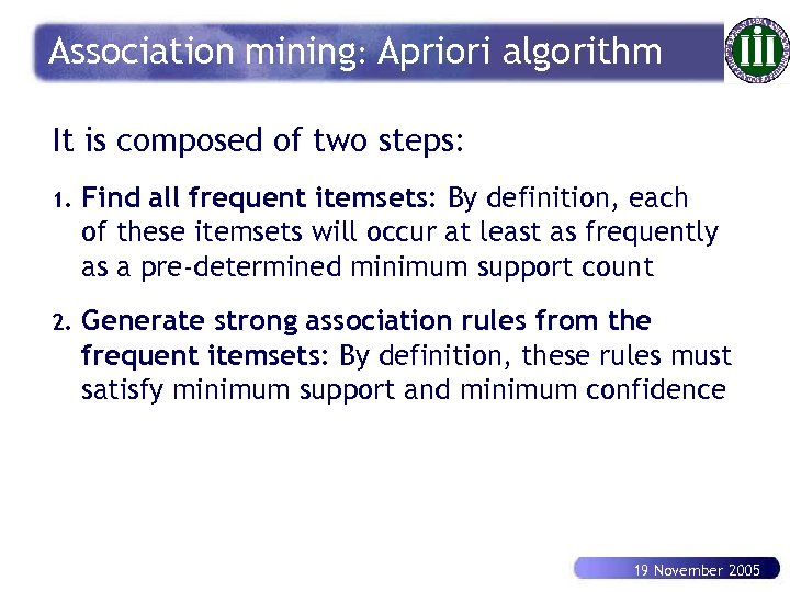 Association mining: Apriori algorithm It is composed of two steps: 1. Find all frequent
