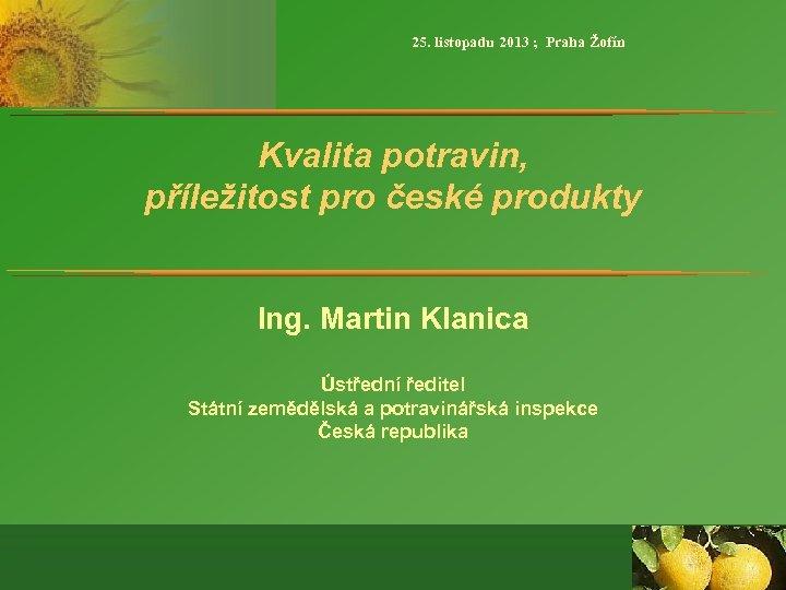 25. listopadu 2013 ; Praha Žofín Kvalita potravin, příležitost pro české produkty Ing. Martin