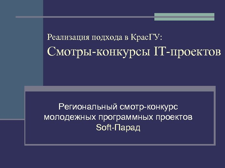 Реализация подхода в Крас. ГУ: Смотры-конкурсы IT-проектов Региональный смотр-конкурс молодежных программных проектов Soft-Парад