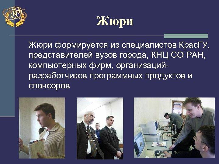 Жюри формируется из специалистов Крас. ГУ, представителей вузов города, КНЦ СО РАН, компьютерных фирм,