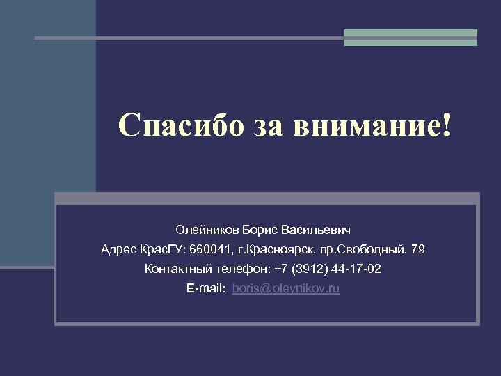 Спасибо за внимание! Олейников Борис Васильевич Адрес Крас. ГУ: 660041, г. Красноярск, пр. Свободный,