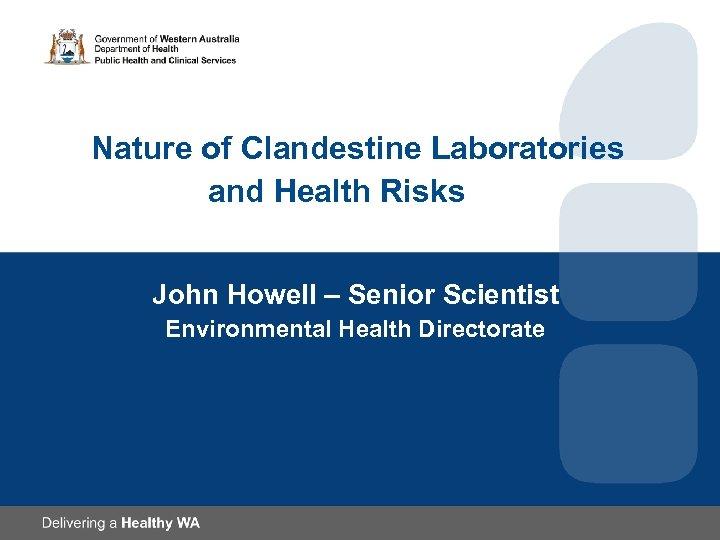 Nature of Clandestine Laboratories and Health Risks John Howell – Senior Scientist Environmental Health