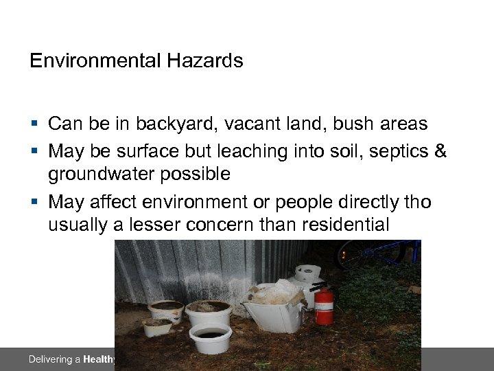 Environmental Hazards § Can be in backyard, vacant land, bush areas § May be