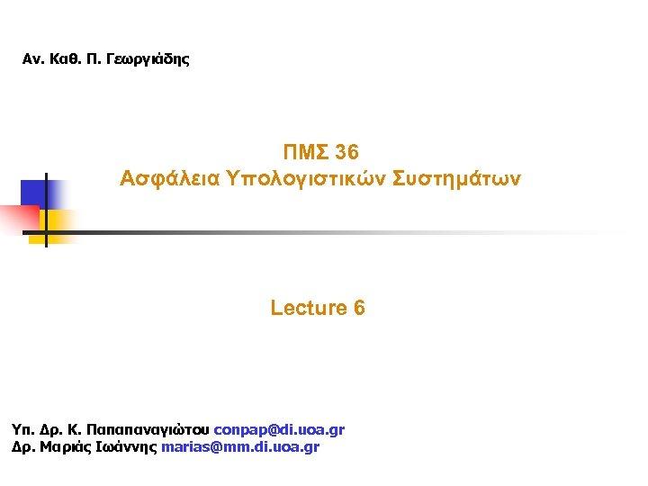 Αν. Καθ. Π. Γεωργιάδης ΠΜΣ 36 Ασφάλεια Υπολογιστικών Συστημάτων Lecture 6 Υπ. Δρ. Κ.