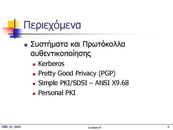 Περιεχόμενα n Συστήματα και Πρωτόκολλα αυθεντικοποίησης n n ΠΜΣ 36 / 2006 Kerberos Pretty