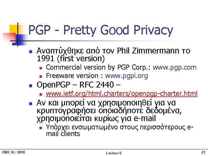 PGP - Pretty Good Privacy n Αναπτύχθηκε από τον Phil Zimmermann το 1991 (first