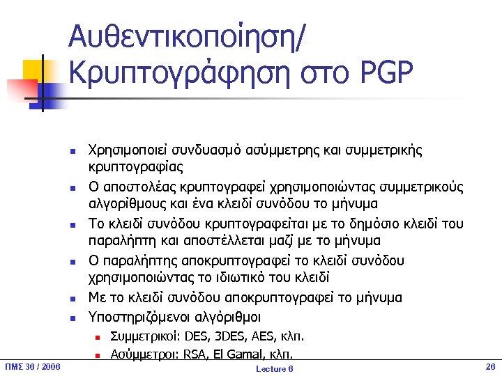 Αυθεντικοποίηση/ Κρυπτογράφηση στο PGP n n n Χρησιμοποιεί συνδυασμό ασύμμετρης και συμμετρικής κρυπτογραφίας Ο