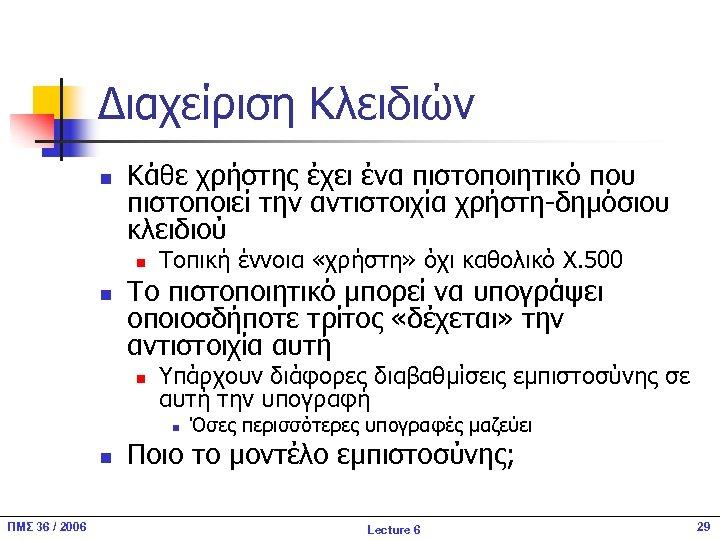 Διαχείριση Κλειδιών n Κάθε χρήστης έχει ένα πιστοποιητικό που πιστοποιεί την αντιστοιχία χρήστη-δημόσιου κλειδιού